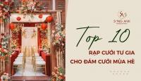 TOP 10 MẪU RẠP CƯỚI TƯ GIA ẤN TƯỢNG CHO ĐÁM CƯỚI MÙA HÈ
