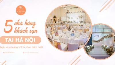 Mách bạn 5 địa điểm tổ chức tiệc cưới tại nhà hàng, khách sạn được ưa chuộng nhất tại Hà Nội